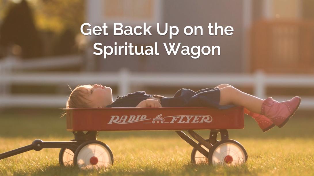 Get Back Up on the Spiritual Wagon